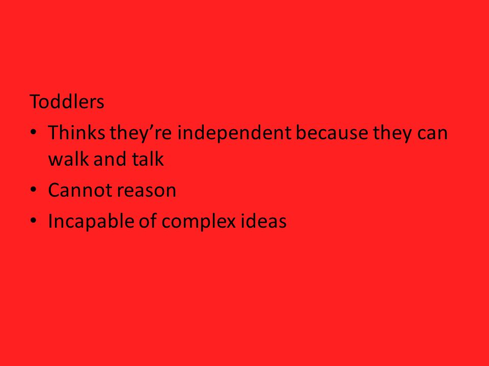Toddlers Thinks theyre independent because they can walk and talk Cannot reason Incapable of complex ideas