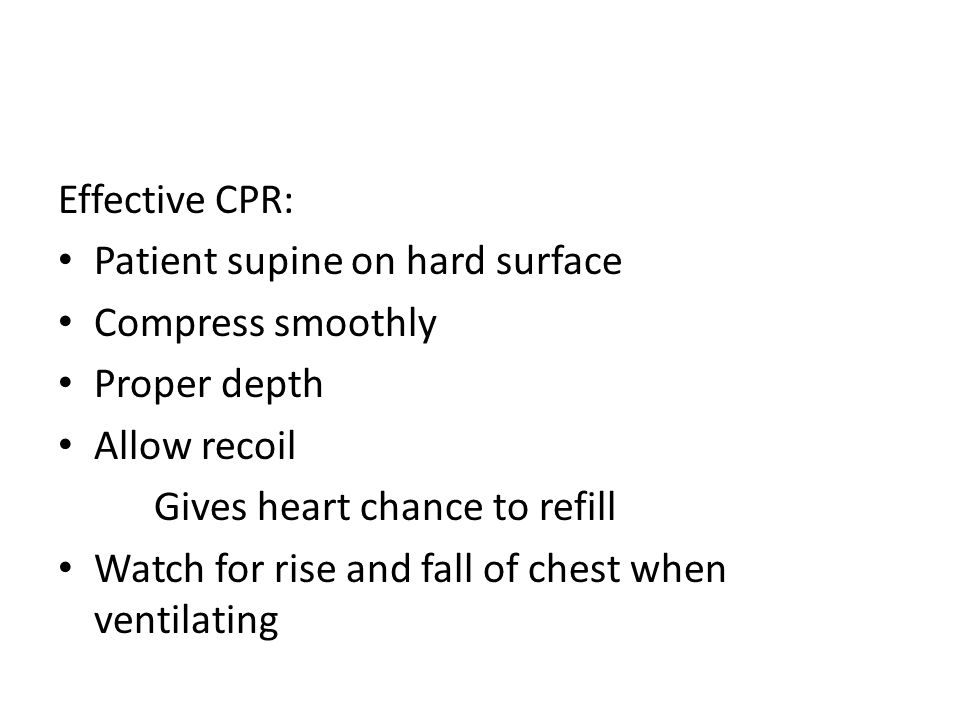 Effective CPR: Patient supine on hard surface Compress smoothly Proper depth Allow recoil Gives heart chance to refill Watch for rise and fall of chest when ventilating