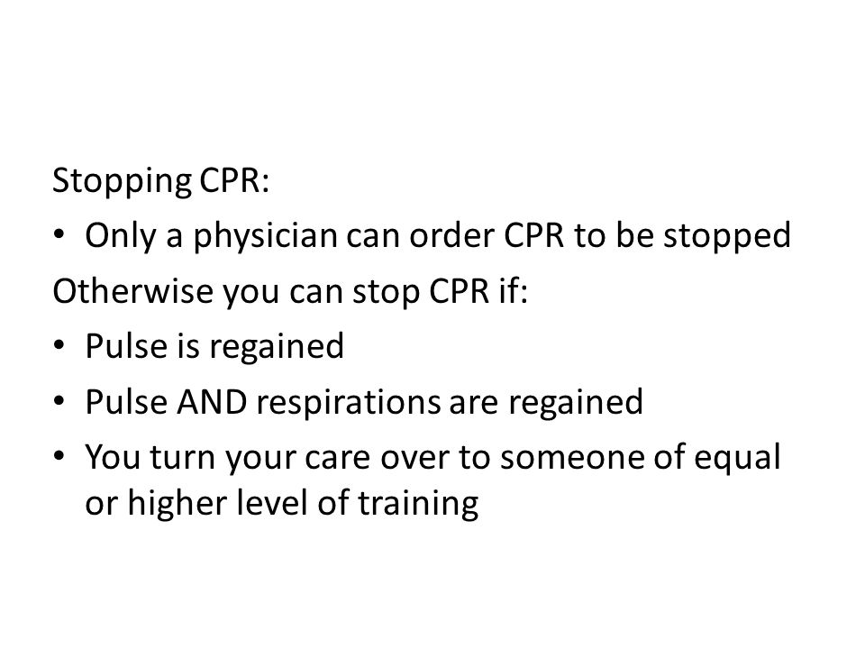 Stopping CPR: Only a physician can order CPR to be stopped Otherwise you can stop CPR if: Pulse is regained Pulse AND respirations are regained You turn your care over to someone of equal or higher level of training