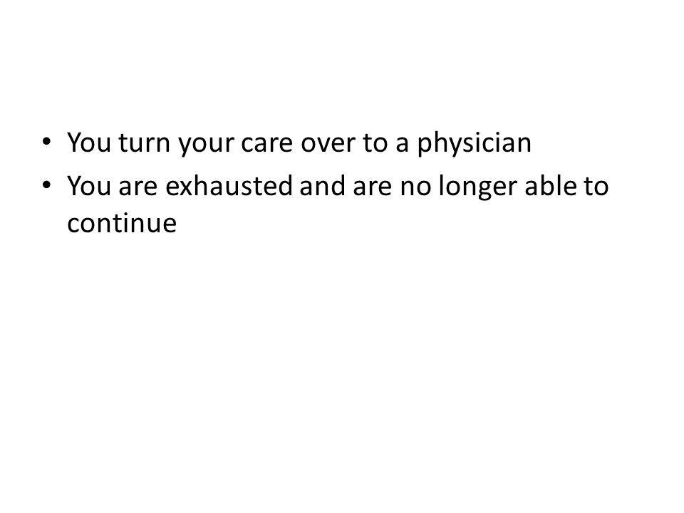 You turn your care over to a physician You are exhausted and are no longer able to continue