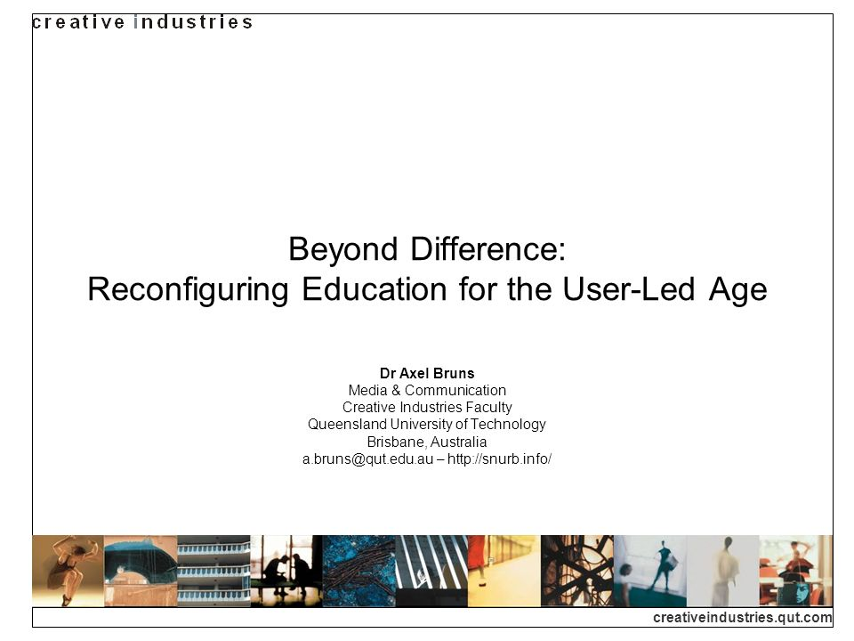 creativeindustries.qut.com Beyond Difference: Reconfiguring Education for the User-Led Age Dr Axel Bruns Media & Communication Creative Industries Faculty Queensland University of Technology Brisbane, Australia a.bruns@qut.edu.au – http://snurb.info/