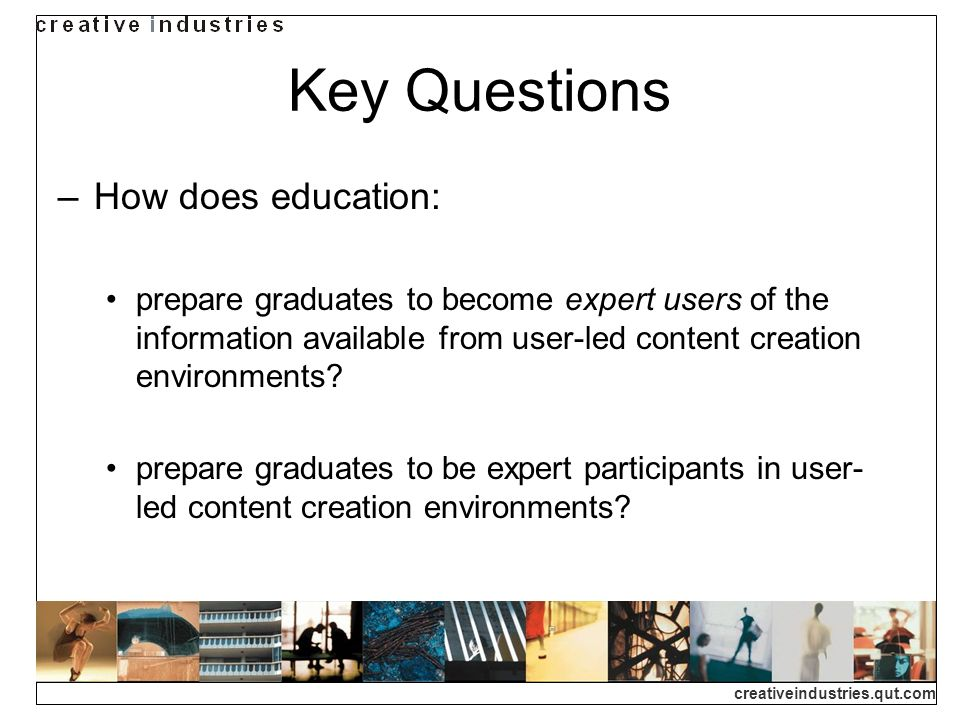 creativeindustries.qut.com Key Questions How does education: prepare graduates to become expert users of the information available from user-led content creation environments.