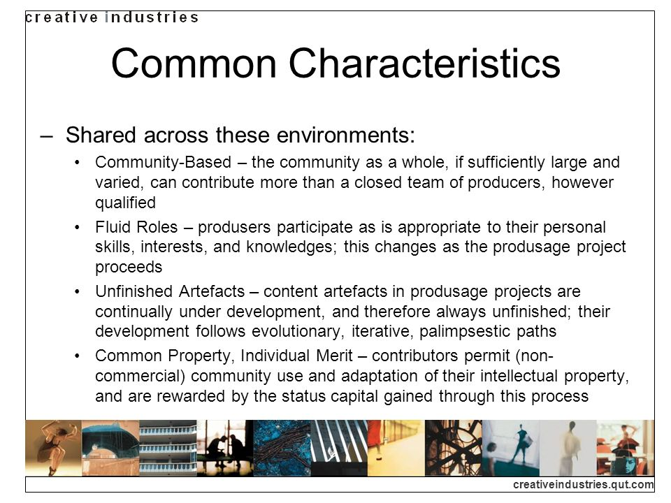 creativeindustries.qut.com Common Characteristics Shared across these environments: Community-Based – the community as a whole, if sufficiently large and varied, can contribute more than a closed team of producers, however qualified Fluid Roles – produsers participate as is appropriate to their personal skills, interests, and knowledges; this changes as the produsage project proceeds Unfinished Artefacts – content artefacts in produsage projects are continually under development, and therefore always unfinished; their development follows evolutionary, iterative, palimpsestic paths Common Property, Individual Merit – contributors permit (non- commercial) community use and adaptation of their intellectual property, and are rewarded by the status capital gained through this process