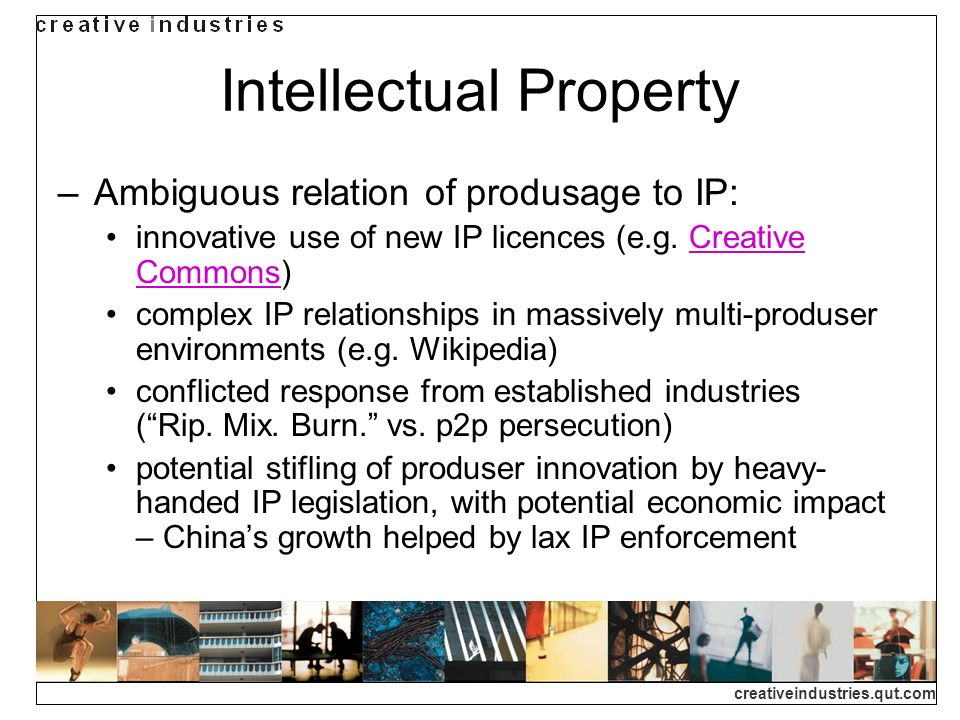 creativeindustries.qut.com Intellectual Property Ambiguous relation of produsage to IP: innovative use of new IP licences (e.g.