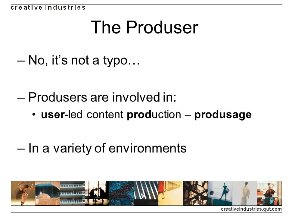 creativeindustries.qut.com The Produser No, its not a typo… Produsers are involved in: user-led content production – produsage In a variety of environments