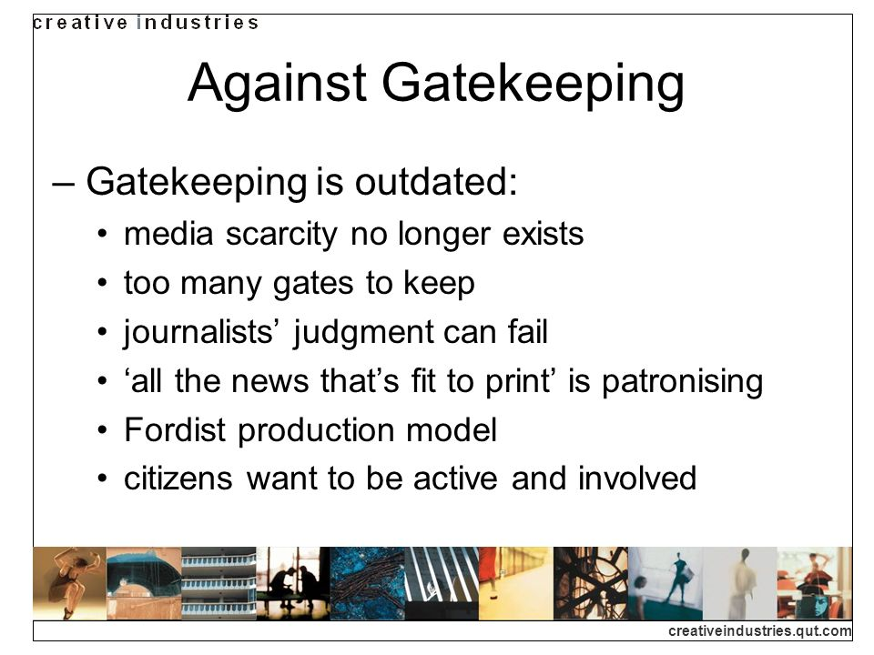 creativeindustries.qut.com Against Gatekeeping Gatekeeping is outdated: media scarcity no longer exists too many gates to keep journalists judgment can fail all the news thats fit to print is patronising Fordist production model citizens want to be active and involved