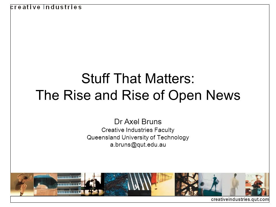 creativeindustries.qut.com Stuff That Matters: The Rise and Rise of Open News Dr Axel Bruns Creative Industries Faculty Queensland University of Technology a.bruns@qut.edu.au