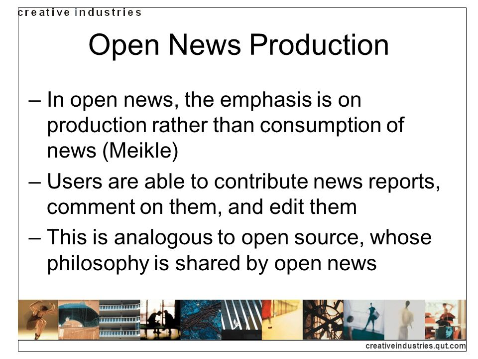 creativeindustries.qut.com Open News Production In open news, the emphasis is on production rather than consumption of news (Meikle) Users are able to contribute news reports, comment on them, and edit them This is analogous to open source, whose philosophy is shared by open news