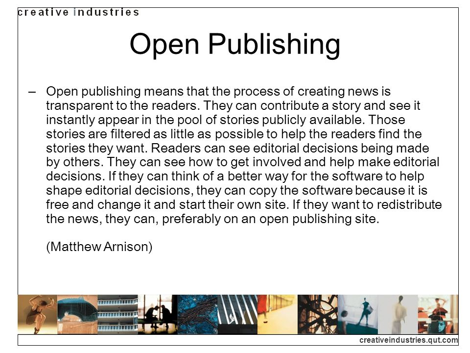 creativeindustries.qut.com Open Publishing Open publishing means that the process of creating news is transparent to the readers.