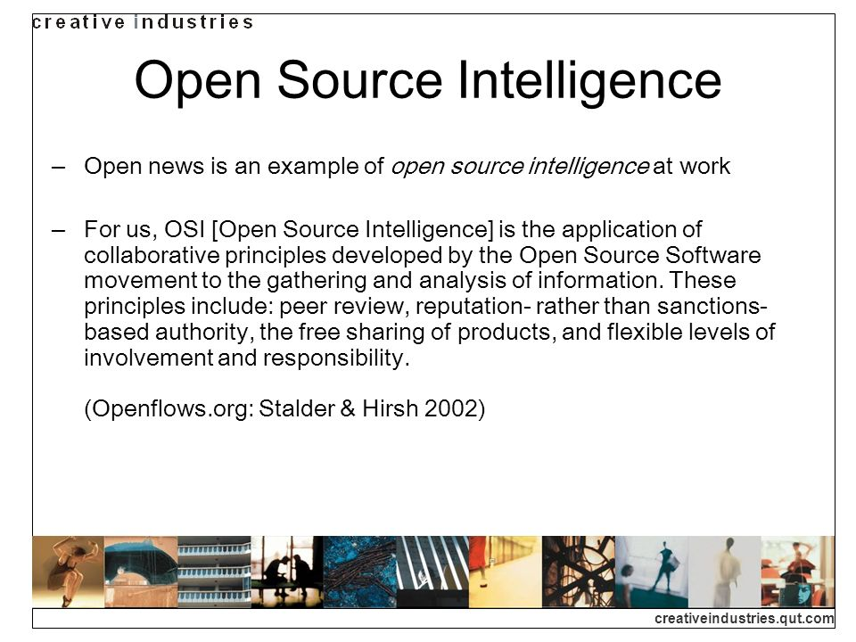 creativeindustries.qut.com Open Source Intelligence Open news is an example of open source intelligence at work For us, OSI [Open Source Intelligence] is the application of collaborative principles developed by the Open Source Software movement to the gathering and analysis of information.