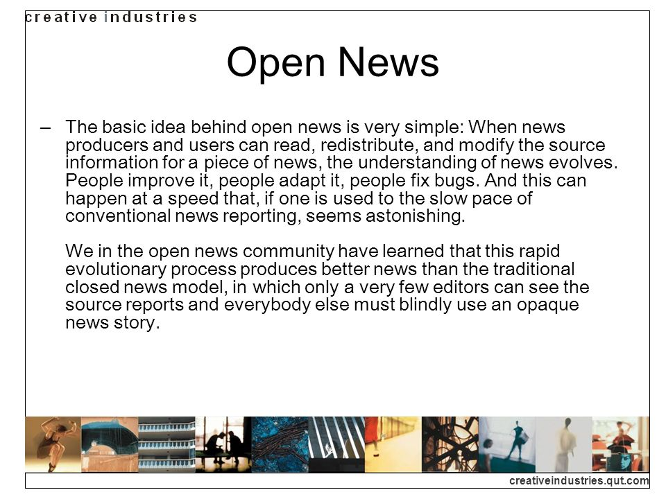 creativeindustries.qut.com Open News The basic idea behind open news is very simple: When news producers and users can read, redistribute, and modify the source information for a piece of news, the understanding of news evolves.