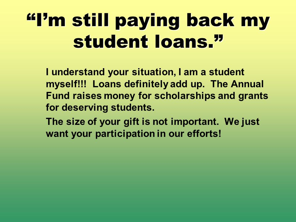 Im still paying back my student loans. I understand your situation, I am a student myself!!.