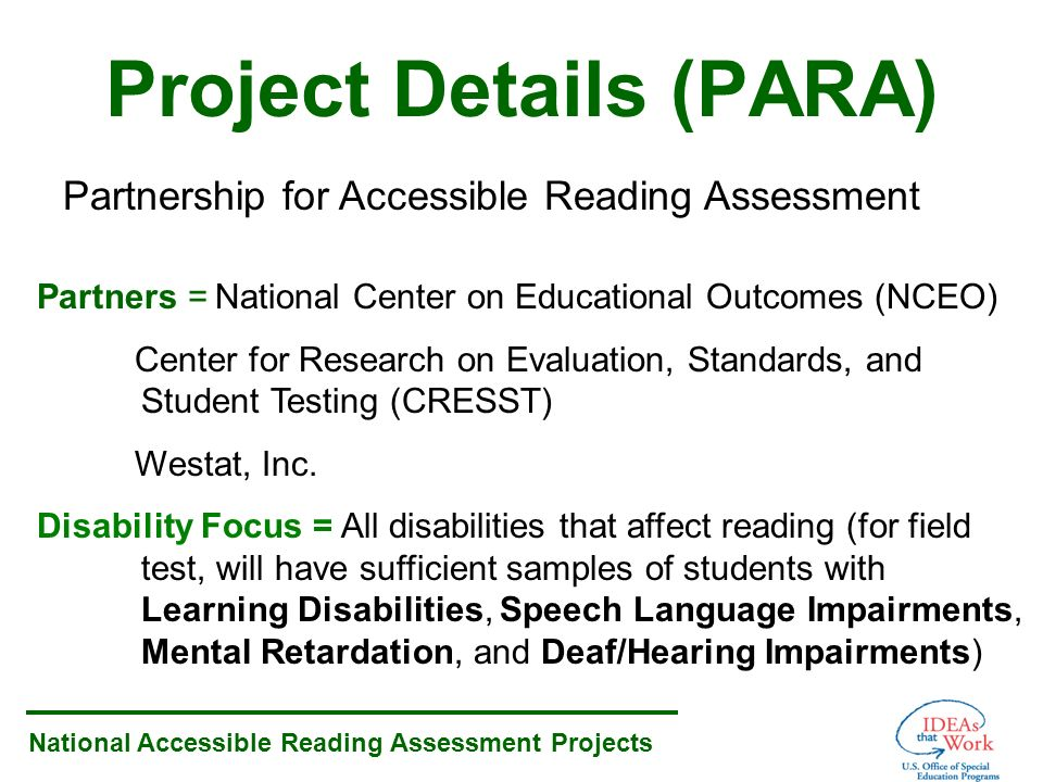 National Accessible Reading Assessment Projects Project Details (PARA) Partnership for Accessible Reading Assessment Partners = National Center on Educational Outcomes (NCEO) Center for Research on Evaluation, Standards, and Student Testing (CRESST) Westat, Inc.