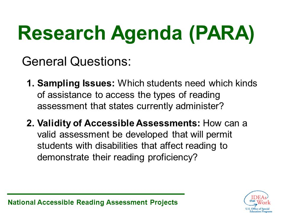 National Accessible Reading Assessment Projects Research Agenda (PARA) General Questions: 1.Sampling Issues: Which students need which kinds of assistance to access the types of reading assessment that states currently administer.