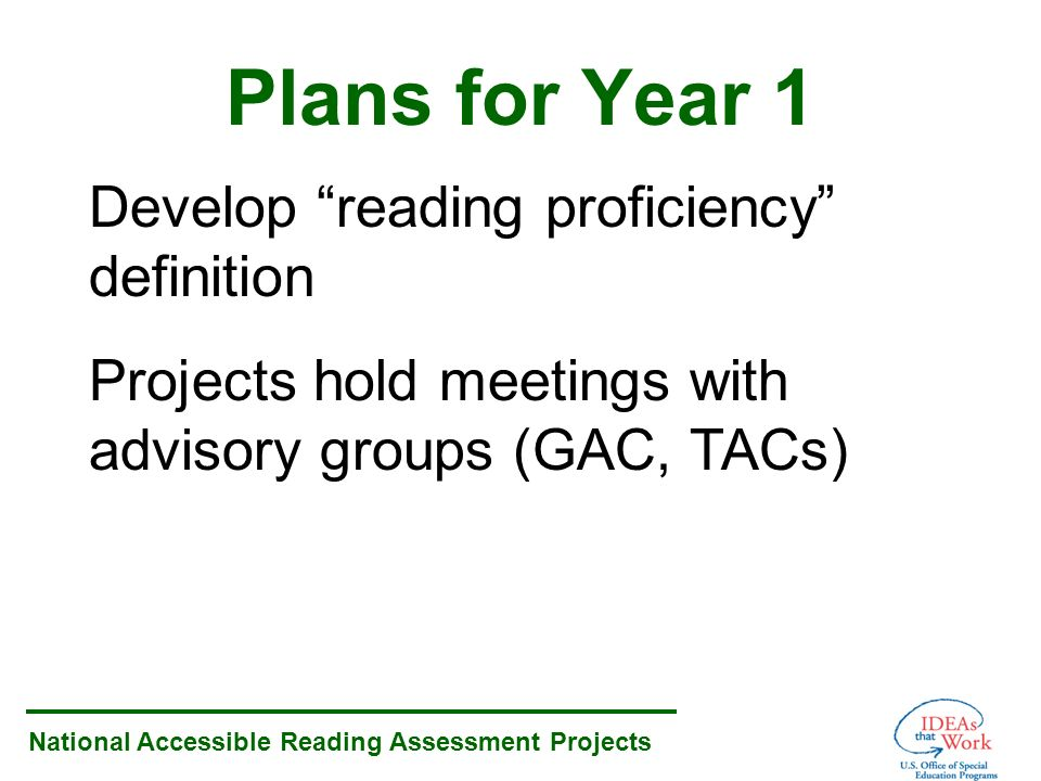 National Accessible Reading Assessment Projects Plans for Year 1 Develop reading proficiency definition Projects hold meetings with advisory groups (GAC, TACs)