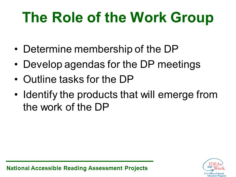 National Accessible Reading Assessment Projects The Role of the Work Group Determine membership of the DP Develop agendas for the DP meetings Outline tasks for the DP Identify the products that will emerge from the work of the DP