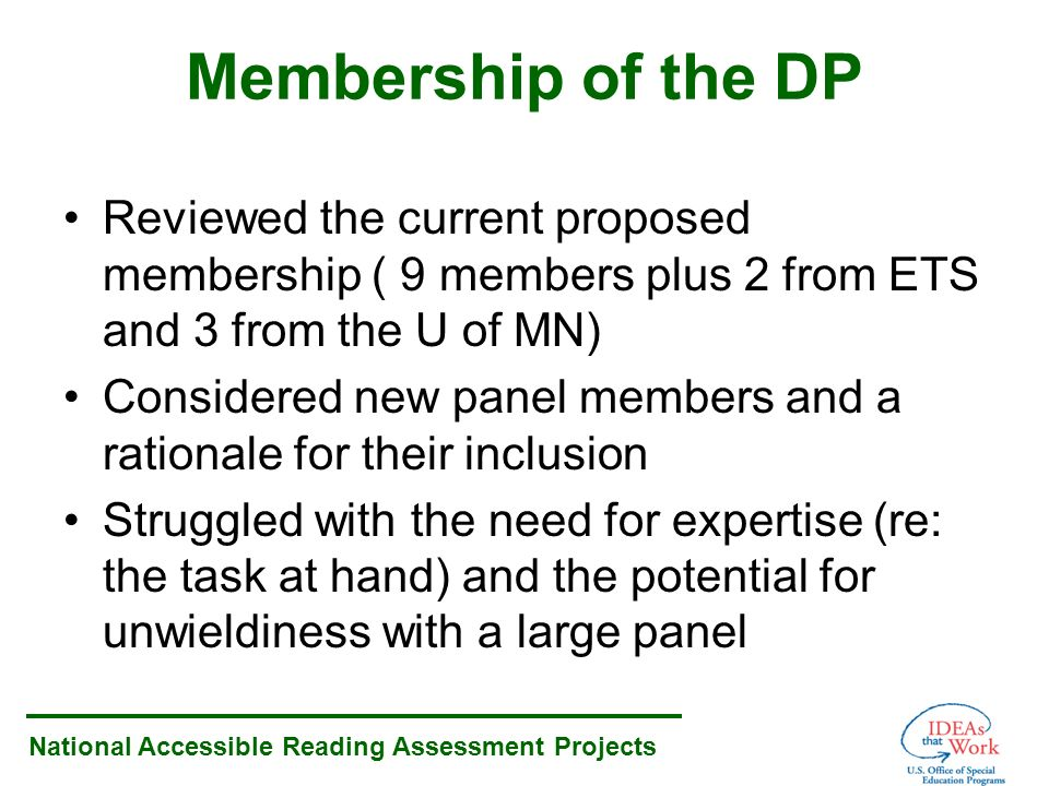 National Accessible Reading Assessment Projects Membership of the DP Reviewed the current proposed membership ( 9 members plus 2 from ETS and 3 from the U of MN) Considered new panel members and a rationale for their inclusion Struggled with the need for expertise (re: the task at hand) and the potential for unwieldiness with a large panel