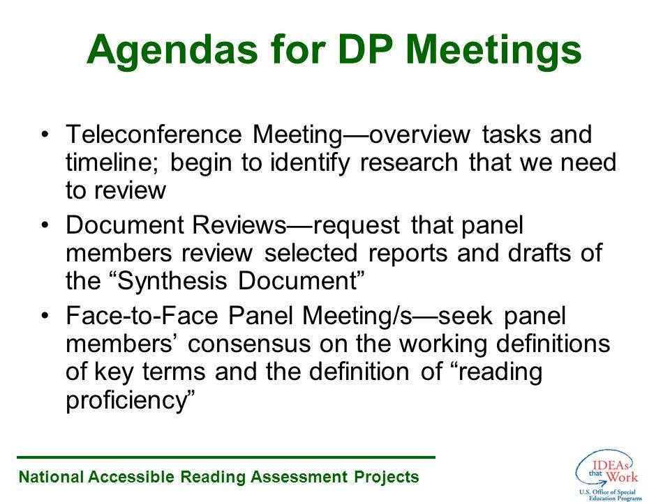 National Accessible Reading Assessment Projects Agendas for DP Meetings Teleconference Meetingoverview tasks and timeline; begin to identify research that we need to review Document Reviewsrequest that panel members review selected reports and drafts of the Synthesis Document Face-to-Face Panel Meeting/sseek panel members consensus on the working definitions of key terms and the definition of reading proficiency