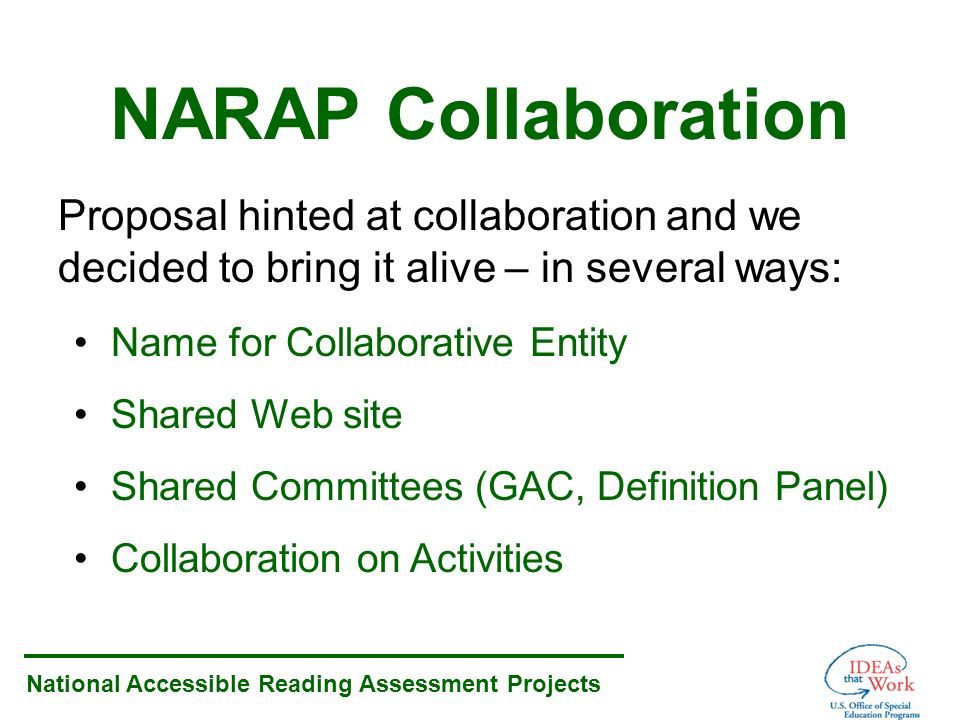 National Accessible Reading Assessment Projects NARAP Collaboration Proposal hinted at collaboration and we decided to bring it alive – in several ways: Name for Collaborative Entity Shared Web site Shared Committees (GAC, Definition Panel) Collaboration on Activities