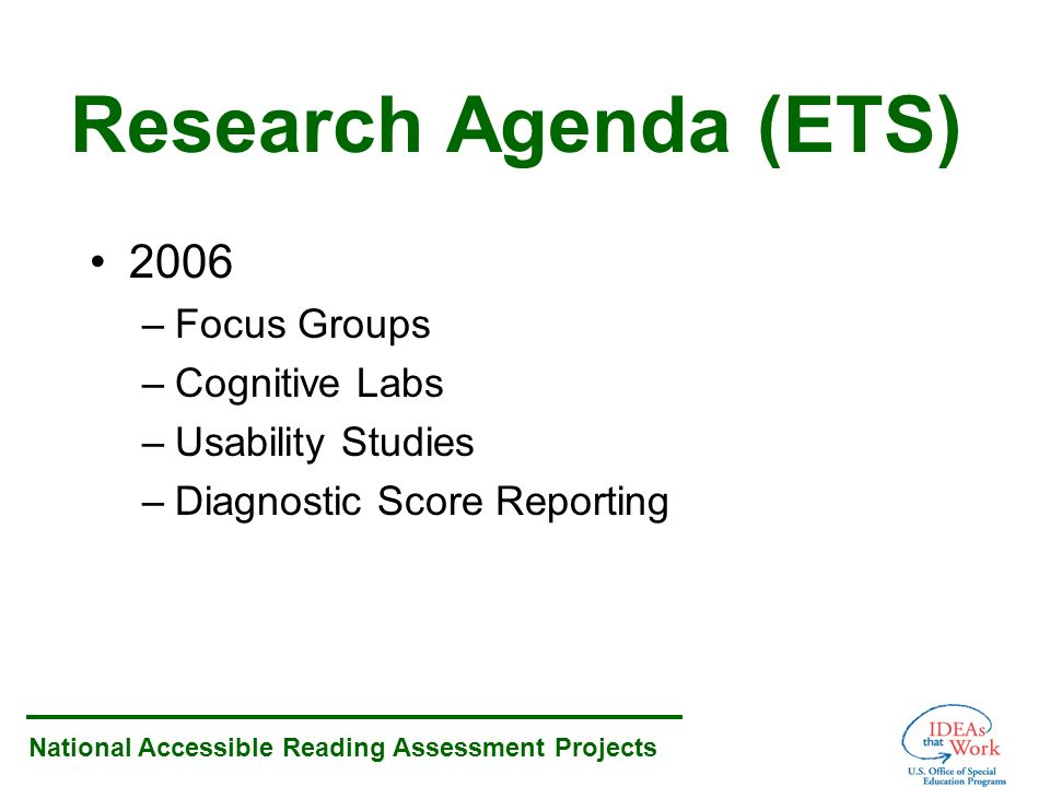 National Accessible Reading Assessment Projects Research Agenda (ETS) 2006 –Focus Groups –Cognitive Labs –Usability Studies –Diagnostic Score Reporting