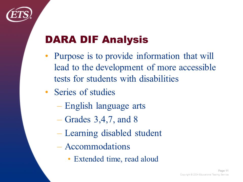 Copyright © 2004 Educational Testing Service Page 11 DARA DIF Analysis Purpose is to provide information that will lead to the development of more accessible tests for students with disabilities Series of studies –English language arts –Grades 3,4,7, and 8 –Learning disabled student –Accommodations Extended time, read aloud