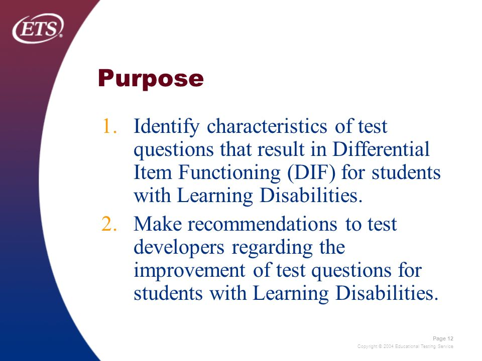 Copyright © 2004 Educational Testing Service Page 12 Purpose 1.Identify characteristics of test questions that result in Differential Item Functioning (DIF) for students with Learning Disabilities.