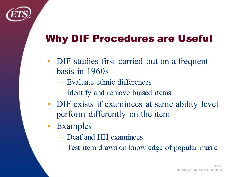 Copyright © 2004 Educational Testing Service Page 4 Why DIF Procedures are Useful DIF studies first carried out on a frequent basis in 1960s –Evaluate ethnic differences –Identify and remove biased items DIF exists if examinees at same ability level perform differently on the item Examples –Deaf and HH examinees –Test item draws on knowledge of popular music