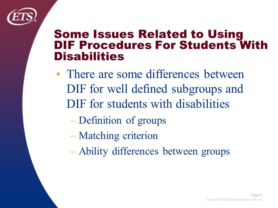 Copyright © 2004 Educational Testing Service Page 5 Some Issues Related to Using DIF Procedures For Students With Disabilities There are some differences between DIF for well defined subgroups and DIF for students with disabilities –Definition of groups –Matching criterion –Ability differences between groups
