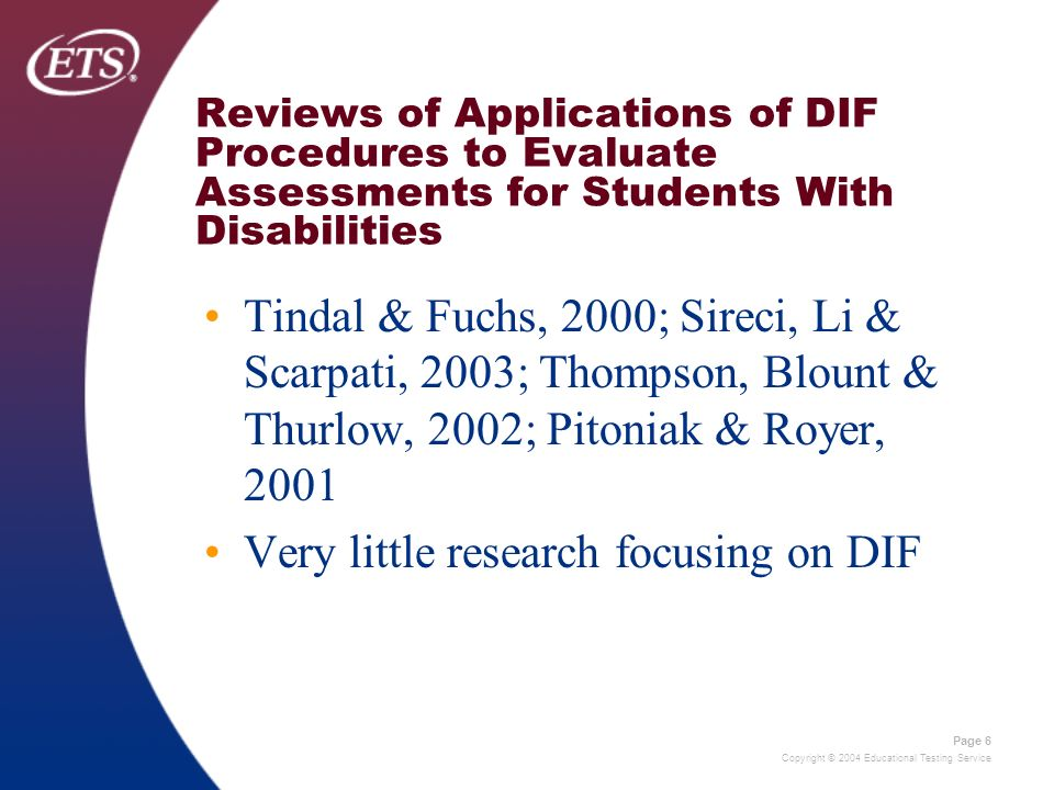 Copyright © 2004 Educational Testing Service Page 6 Reviews of Applications of DIF Procedures to Evaluate Assessments for Students With Disabilities Tindal & Fuchs, 2000; Sireci, Li & Scarpati, 2003; Thompson, Blount & Thurlow, 2002; Pitoniak & Royer, 2001 Very little research focusing on DIF