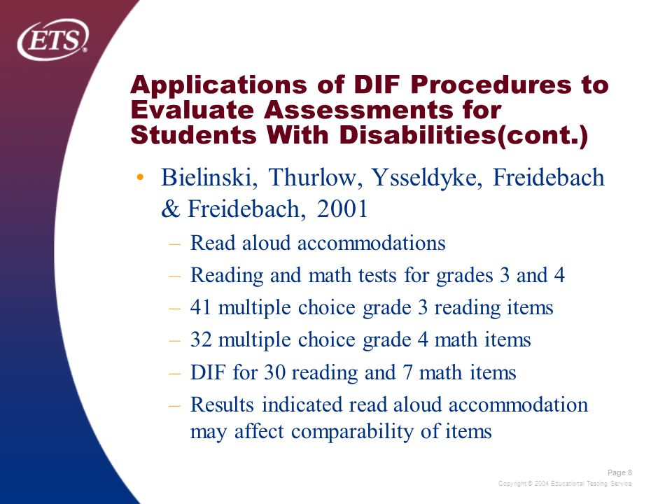 Copyright © 2004 Educational Testing Service Page 8 Applications of DIF Procedures to Evaluate Assessments for Students With Disabilities(cont.) Bielinski, Thurlow, Ysseldyke, Freidebach & Freidebach, 2001 –Read aloud accommodations –Reading and math tests for grades 3 and 4 –41 multiple choice grade 3 reading items –32 multiple choice grade 4 math items –DIF for 30 reading and 7 math items –Results indicated read aloud accommodation may affect comparability of items