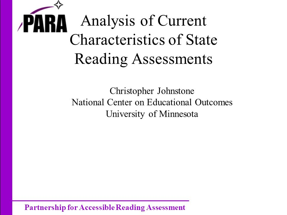 Partnership for Accessible Reading Assessment Analysis of Current Characteristics of State Reading Assessments Christopher Johnstone National Center on Educational Outcomes University of Minnesota