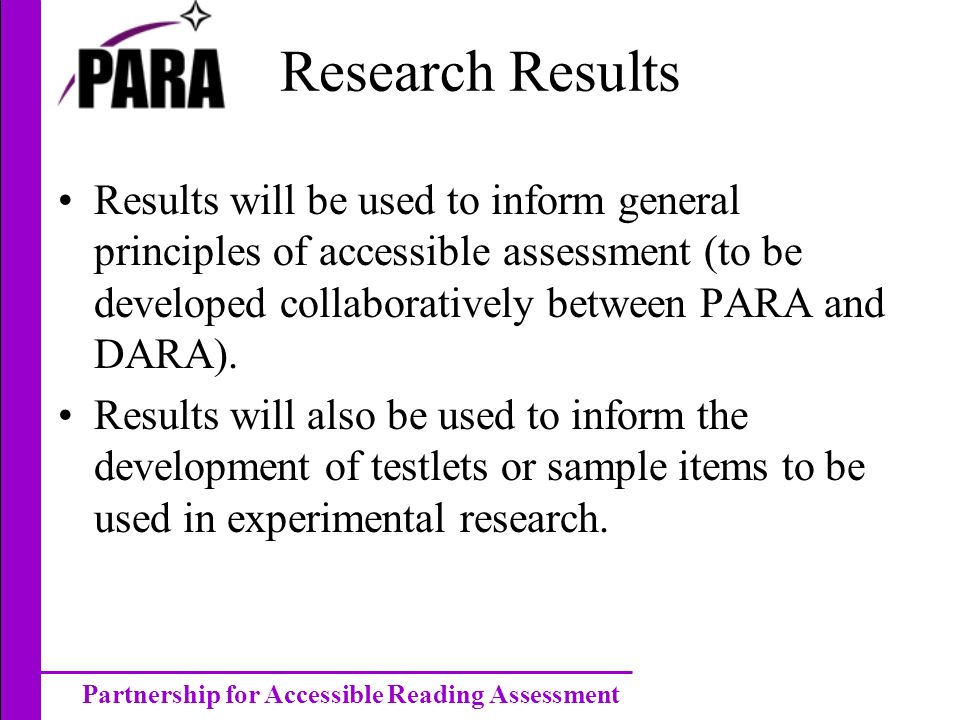 Partnership for Accessible Reading Assessment Research Results Results will be used to inform general principles of accessible assessment (to be developed collaboratively between PARA and DARA).