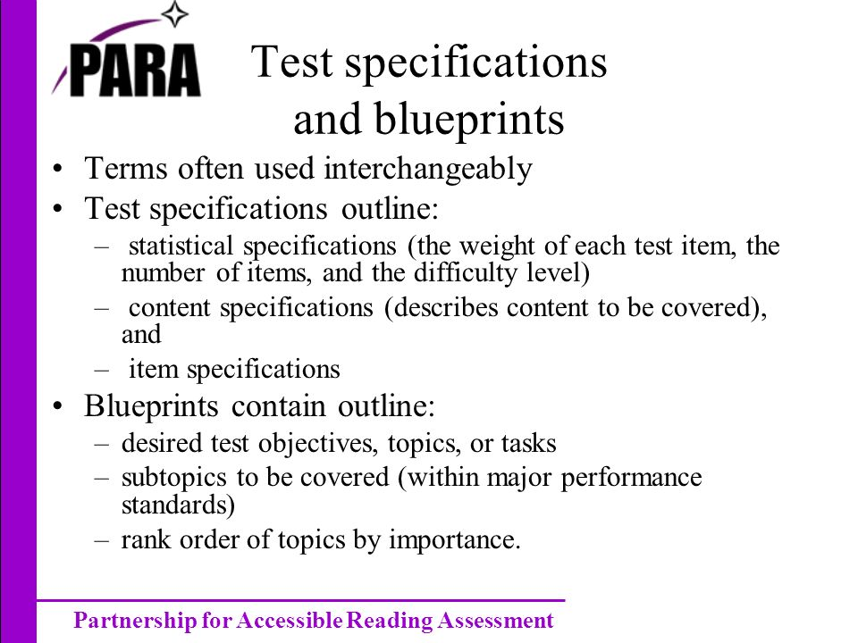 Partnership for Accessible Reading Assessment Test specifications and blueprints Terms often used interchangeably Test specifications outline: – statistical specifications (the weight of each test item, the number of items, and the difficulty level) – content specifications (describes content to be covered), and – item specifications Blueprints contain outline: –desired test objectives, topics, or tasks –subtopics to be covered (within major performance standards) –rank order of topics by importance.