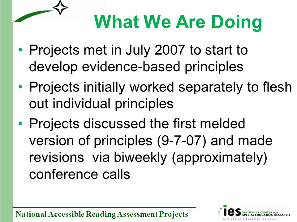 National Accessible Reading Assessment Projects What We Are Doing Projects met in July 2007 to start to develop evidence-based principles Projects initially worked separately to flesh out individual principles Projects discussed the first melded version of principles (9-7-07) and made revisions via biweekly (approximately) conference calls