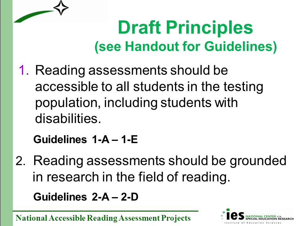 National Accessible Reading Assessment Projects Draft Principles (see Handout for Guidelines) 1.Reading assessments should be accessible to all students in the testing population, including students with disabilities.