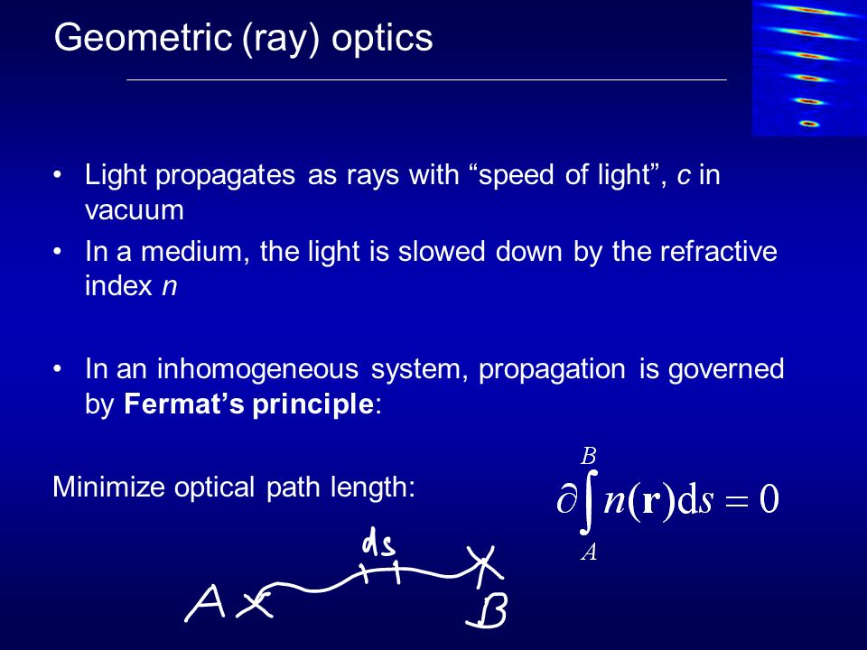 Geometric (ray) optics Light propagates as rays with speed of light, c in vacuum In a medium, the light is slowed down by the refractive index n In an inhomogeneous system, propagation is governed by Fermats principle: Minimize optical path length: