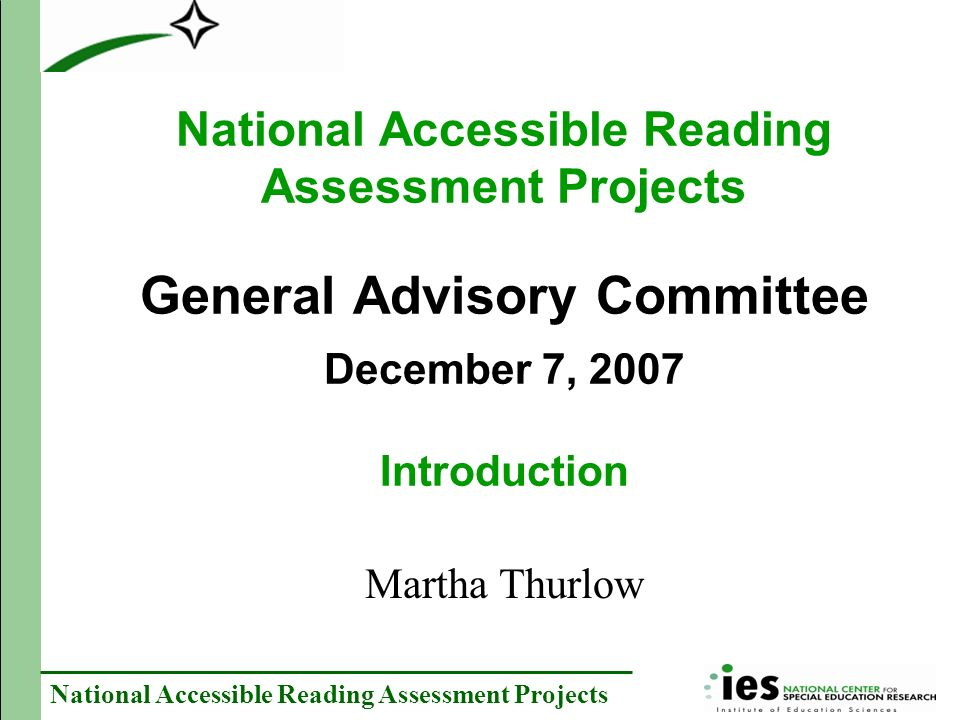 National Accessible Reading Assessment Projects National Accessible Reading Assessment Projects General Advisory Committee December 7, 2007 Introduction Martha Thurlow