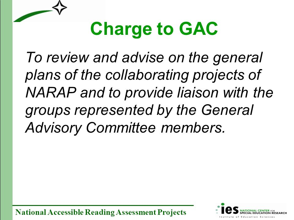 National Accessible Reading Assessment Projects Charge to GAC To review and advise on the general plans of the collaborating projects of NARAP and to provide liaison with the groups represented by the General Advisory Committee members.