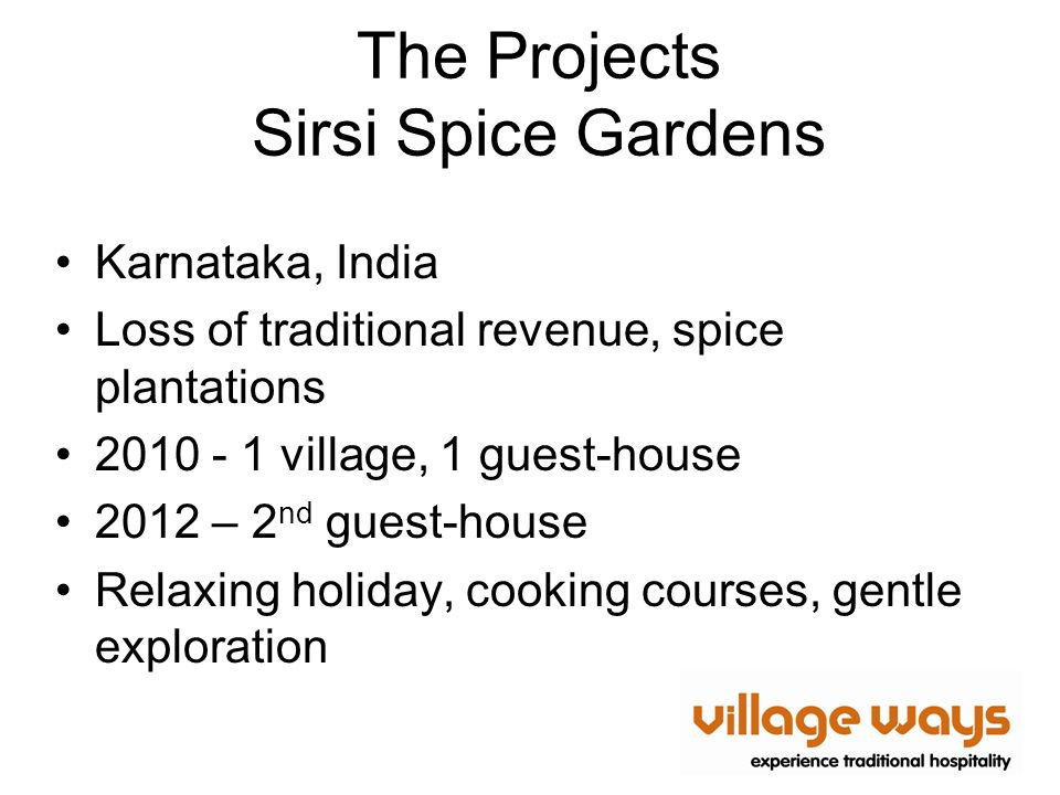 The Projects Sirsi Spice Gardens Karnataka, India Loss of traditional revenue, spice plantations 2010 - 1 village, 1 guest-house 2012 – 2 nd guest-house Relaxing holiday, cooking courses, gentle exploration