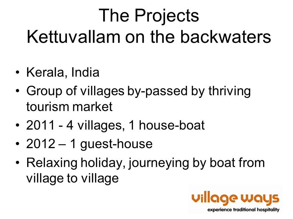 The Projects Kettuvallam on the backwaters Kerala, India Group of villages by-passed by thriving tourism market 2011 - 4 villages, 1 house-boat 2012 – 1 guest-house Relaxing holiday, journeying by boat from village to village