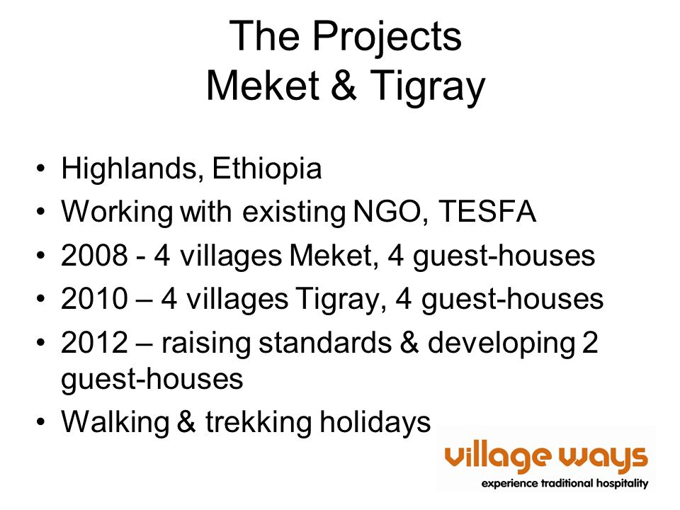 The Projects Meket & Tigray Highlands, Ethiopia Working with existing NGO, TESFA 2008 - 4 villages Meket, 4 guest-houses 2010 – 4 villages Tigray, 4 guest-houses 2012 – raising standards & developing 2 guest-houses Walking & trekking holidays