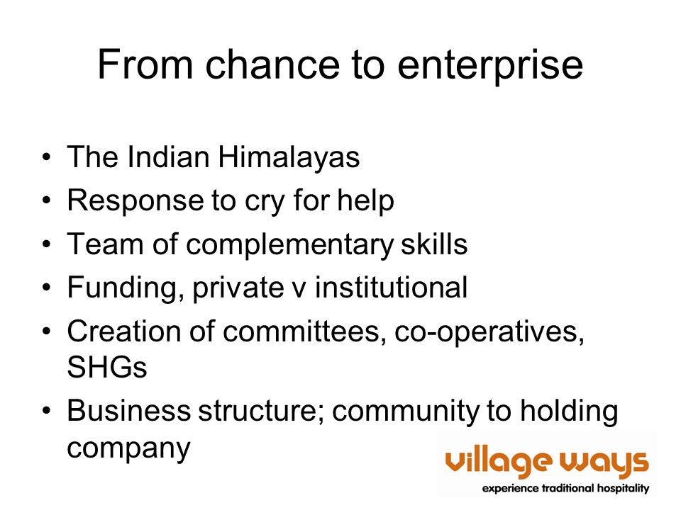 From chance to enterprise The Indian Himalayas Response to cry for help Team of complementary skills Funding, private v institutional Creation of committees, co-operatives, SHGs Business structure; community to holding company