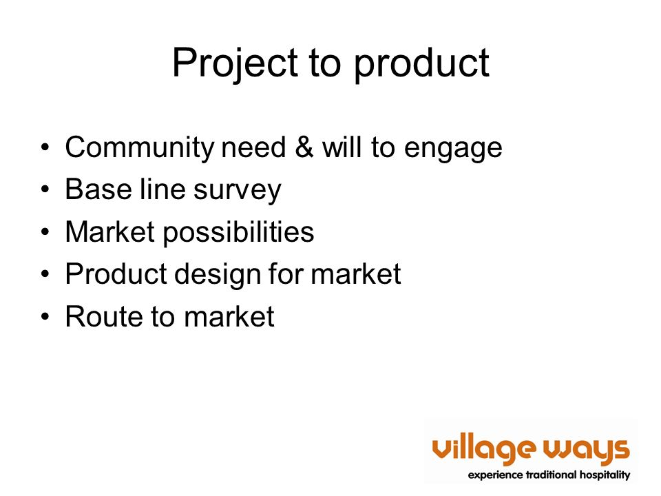 Project to product Community need & will to engage Base line survey Market possibilities Product design for market Route to market