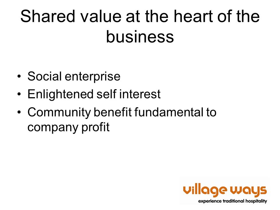 Shared value at the heart of the business Social enterprise Enlightened self interest Community benefit fundamental to company profit