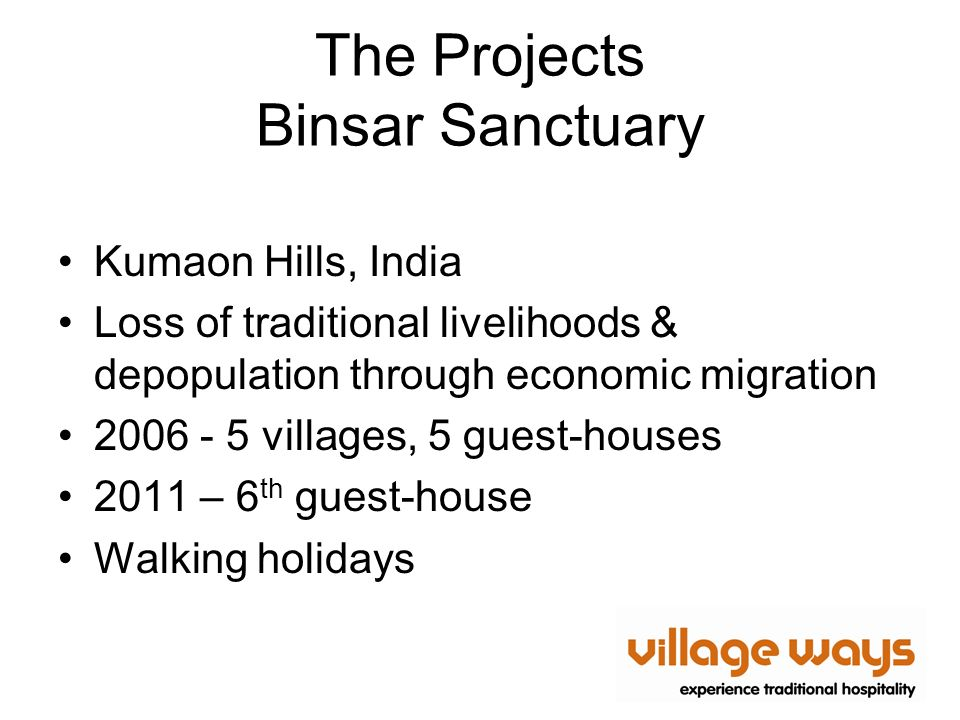 The Projects Binsar Sanctuary Kumaon Hills, India Loss of traditional livelihoods & depopulation through economic migration 2006 - 5 villages, 5 guest-houses 2011 – 6 th guest-house Walking holidays