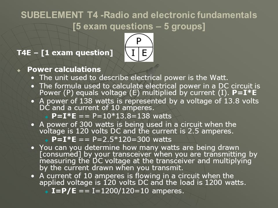 SUBELEMENT T4 -Radio and electronic fundamentals [5 exam questions – 5 groups] T4E – [1 exam question] Power calculations The unit used to describe electrical power is the Watt.