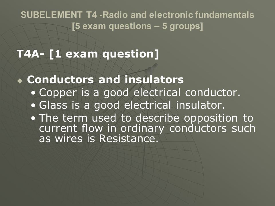 SUBELEMENT T4 -Radio and electronic fundamentals [5 exam questions – 5 groups] T4A- [1 exam question] Conductors and insulators Copper is a good electrical conductor.