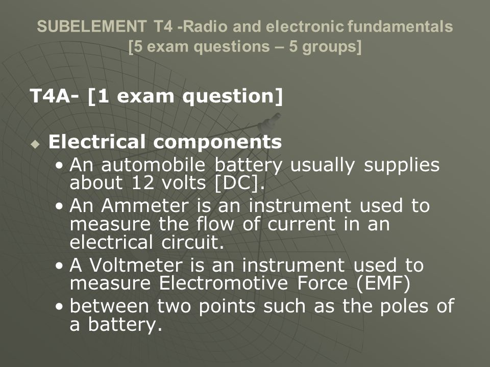SUBELEMENT T4 -Radio and electronic fundamentals [5 exam questions – 5 groups] T4A- [1 exam question] Electrical components An automobile battery usually supplies about 12 volts [DC].