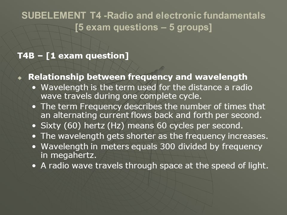 SUBELEMENT T4 -Radio and electronic fundamentals [5 exam questions – 5 groups] T4B – [1 exam question] Relationship between frequency and wavelength Wavelength is the term used for the distance a radio wave travels during one complete cycle.