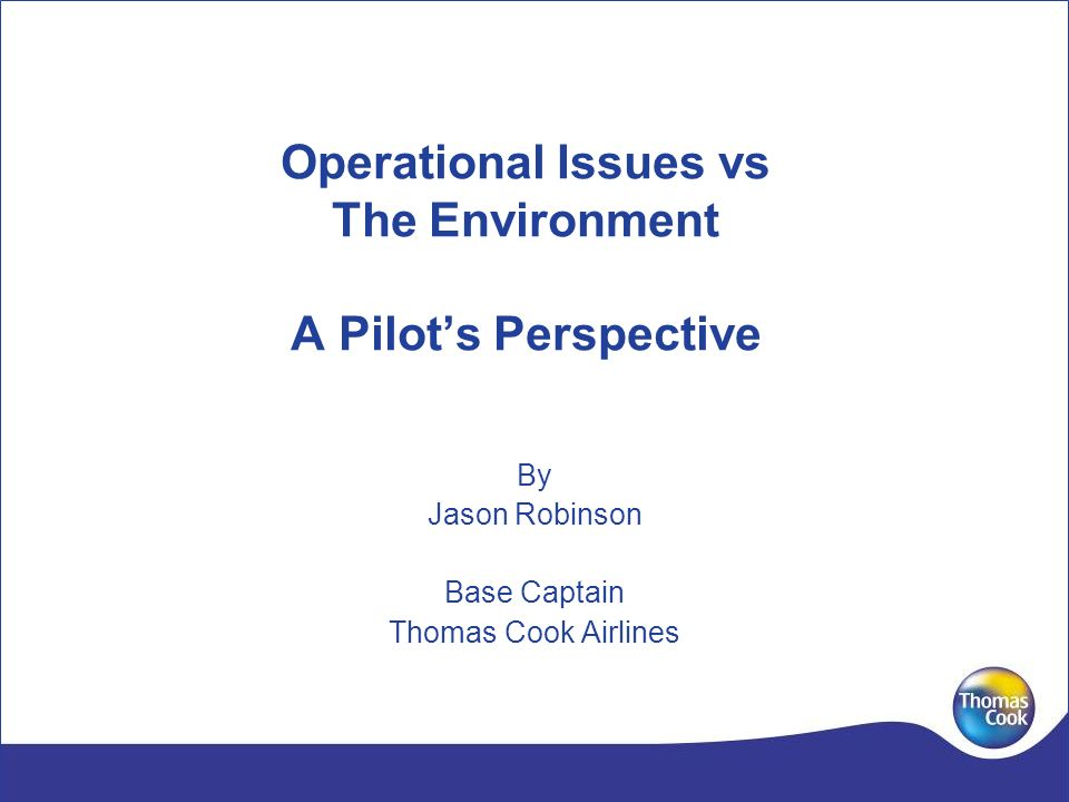 Operational Issues vs The Environment A Pilots Perspective By Jason Robinson Base Captain Thomas Cook Airlines